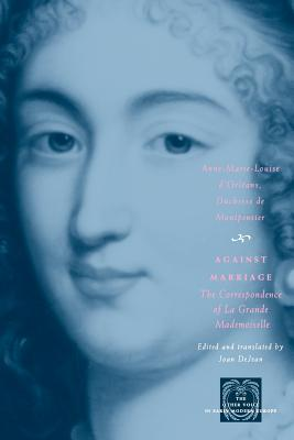 Against Marriage By Montpensier, Anne-Marie-Louise D'Orleans/ Dejean, Joan E. (TRN)/ Montpensier, Anne-Marie-Louise d'Orleans, duchesse de